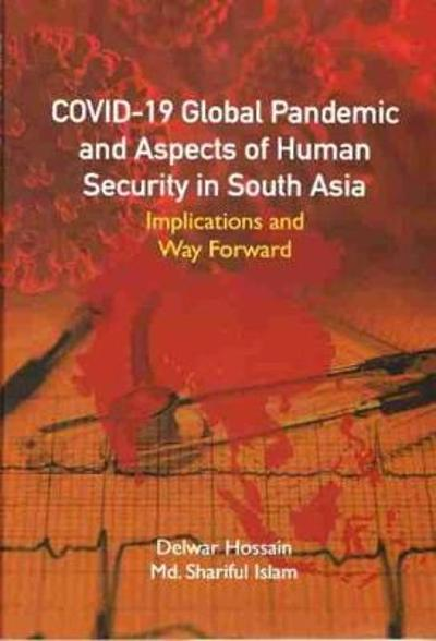 COVID-19 Global Pandemic And Aspects of Human Security in South Asia - Delwar Hossain