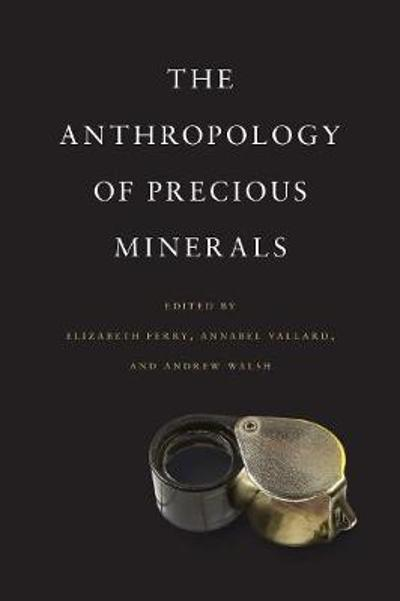 The Anthropology of Precious Minerals - Elizabeth Ferry
