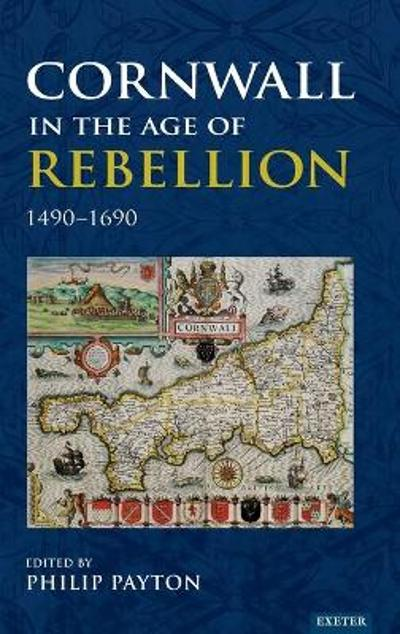 Cornwall in the Age of Rebellion, 1490-1660 - Philip Payton