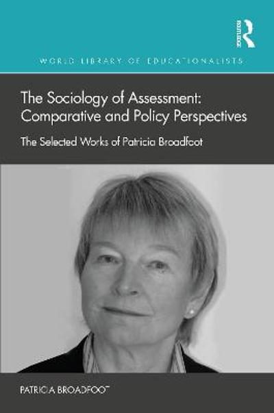 The Sociology of Assessment: Comparative and Policy Perspectives - Patricia Broadfoot