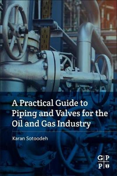 A Practical Guide to Piping and Valves for the Oil and Gas Industry - Karan Sotoodeh