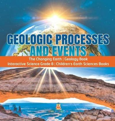 Geologic Processes and Events - The Changing Earth - Geology Book - Interactive Science Grade 8 - Children's Earth Sciences Books - Baby Professor