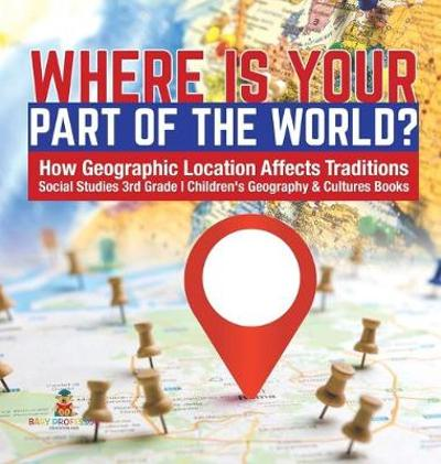 Where Is Your Part of the World? - How Geographic Location Affects Traditions - Social Studies 3rd Grade - Children's Geography & Cultures Books - Baby Professor
