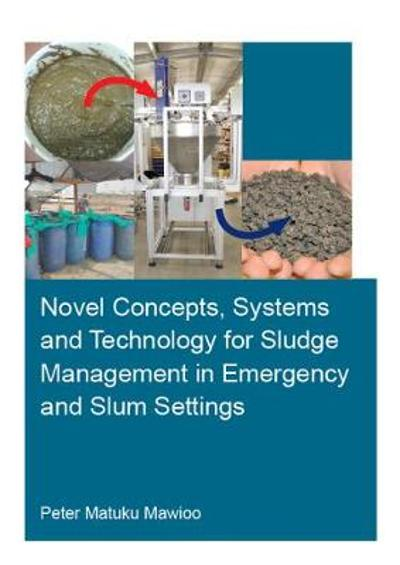 Novel Concepts, Systems and Technology for Sludge Management in Emergency and Slum Settings - Peter Matuku Mawioo