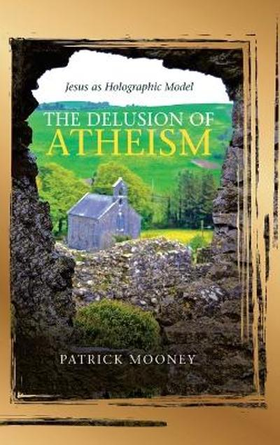 The Delusion of Atheism - Patrick Mooney