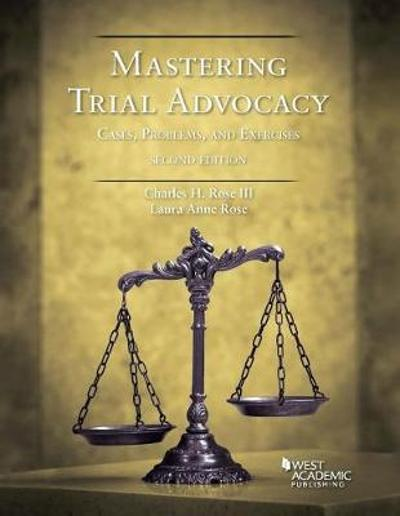 Mastering Trial Advocacy - Charles H. Rose III