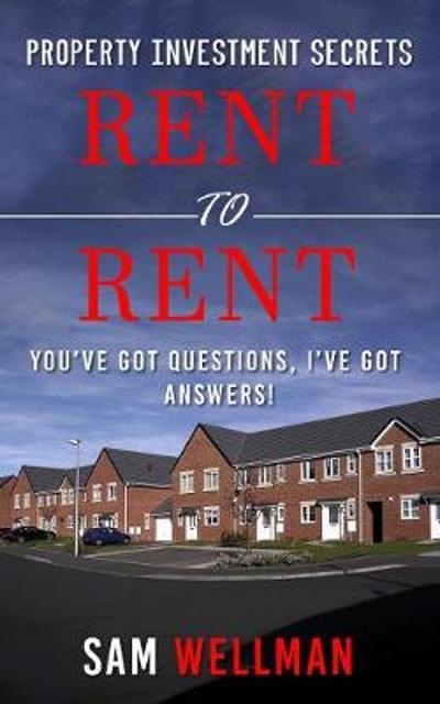 Property Investment Secrets - Rent to Rent: You've Got Questions, I've Got Answers! - Sam Wellman