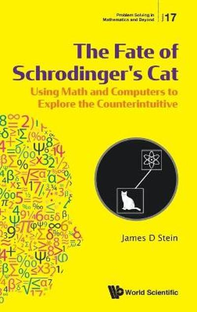 Fate Of Schrodinger's Cat, The: Using Math And Computers To Explore The Counterintuitive - James D Stein