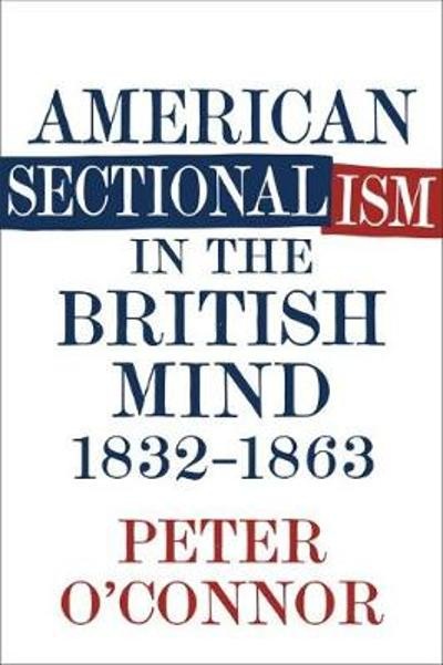 American Sectionalism in the British Mind, 1832-1863 - Peter O'Connor