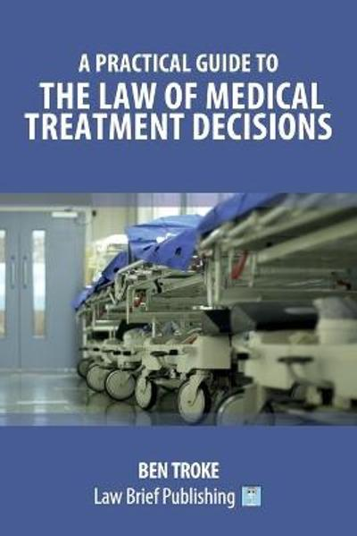 A Practical Guide to the Law of Medical Treatment Decisions - Ben Troke