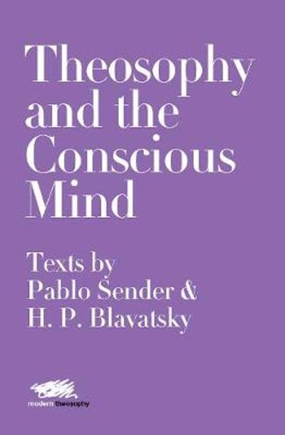 Theosophy and the Conscious Mind: Texts by Pablo Sender and H.P. Blavatsky - Pablo Sender