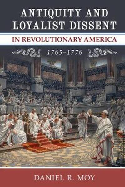 Antiquity and Loyalist Dissent in Revolutionary America, 1765-1776 - Daniel R. Moy