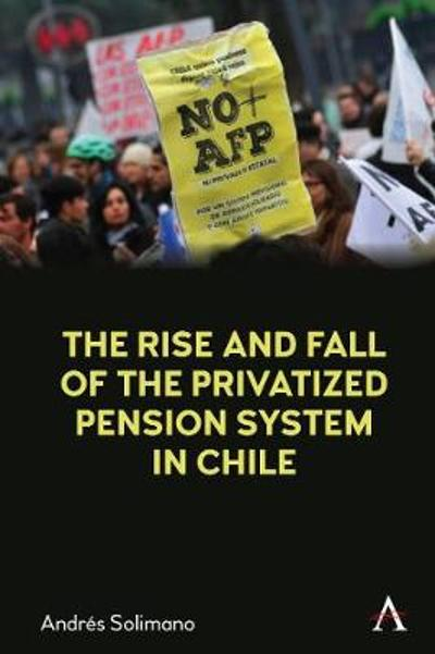 The Rise and Fall of the Privatized Pension System in Chile - Andres Solimano