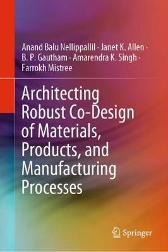 Architecting Robust Co-Design of Materials, Products, and Manufacturing Processes - Anand Balu Nellippallil Janet K. Allen B. P. Gautham Amarendra K. Singh Farrokh Mistree
