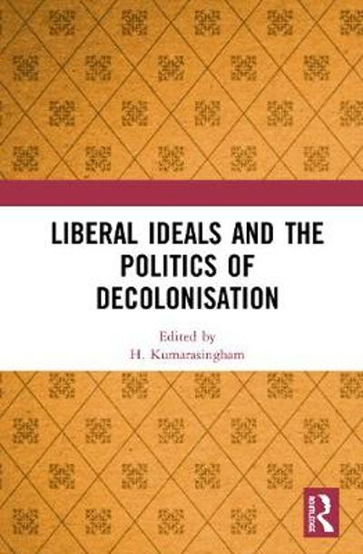 Liberal Ideals and the Politics of Decolonisation - H. Kumarasingham