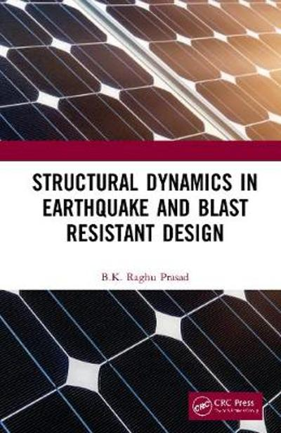 Structural Dynamics in Earthquake and Blast Resistant Design - BK Raghu Prasad