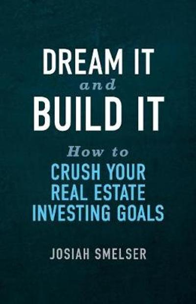 Dream It and Build It - How to Crush Your Real Estate Investing Goals - Josiah Smelser