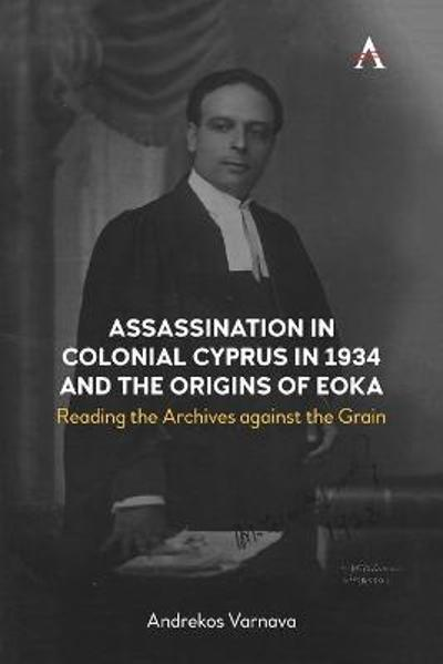 Assassination in Colonial Cyprus in 1934 and the Origins of EOKA - Andrekos Varnava