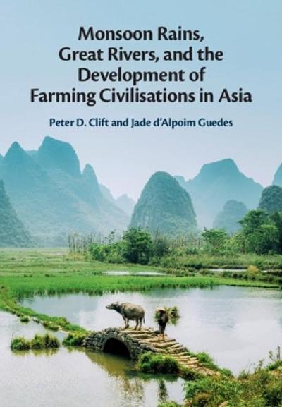 Monsoon Rains, Great Rivers and the Development of Farming Civilisations in Asia - Peter D. Clift