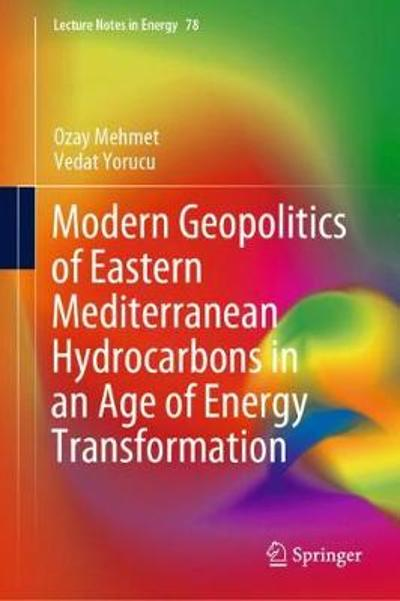 Modern Geopolitics of Eastern Mediterranean Hydrocarbons in an Age of Energy Transformation - Ozay Mehmet