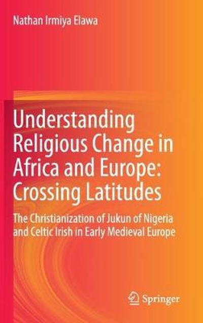 Understanding Religious Change in Africa and Europe: Crossing Latitudes - Nathan Irmiya Elawa