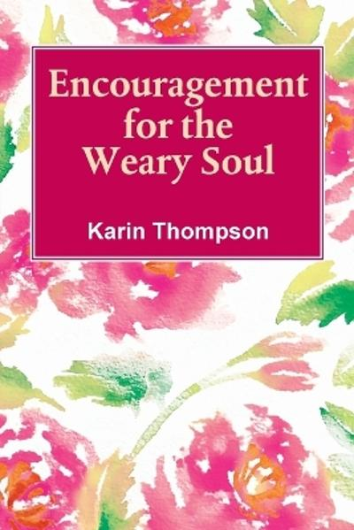 Encouragement For The Weary Soul - Karin M Thompson