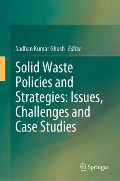 Solid Waste Policies and Strategies: Issues, Challenges and Case Studies - Sadhan Kumar Ghosh