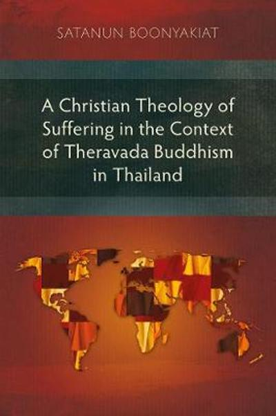 A Christian Theology of Suffering in the Context of Theravada Buddhism in Thailand - Satanun Boonyakiat