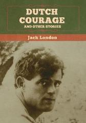 Dutch Courage and Other Stories - Jack London