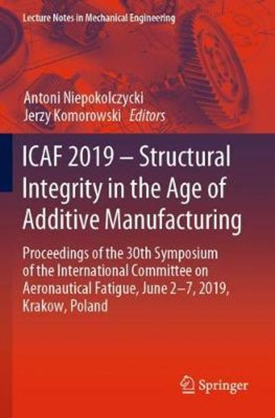 ICAF 2019 - Structural Integrity in the Age of Additive Manufacturing - Antoni Niepokolczycki