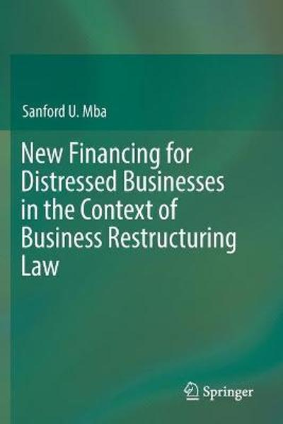 New Financing for Distressed Businesses in the Context of Business Restructuring Law - Sanford U. Mba