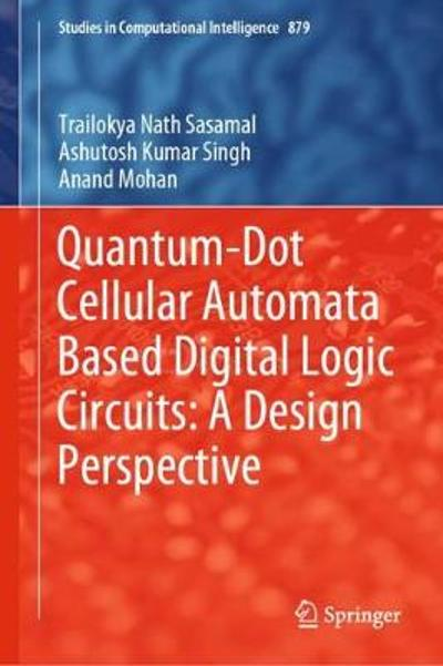 Quantum-Dot Cellular Automata Based Digital Logic Circuits: A Design Perspective - Trailokya Nath Sasamal