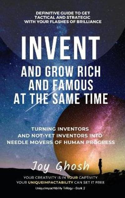 Invent And Grow Rich And Famous At The Same Time - Joy Ghosh