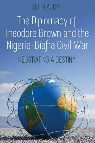 The Diplomacy of Theodore Brown and the Nigeria-Biafra Civil War - Keith A. Dye