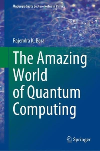 The Amazing World of Quantum Computing - Rajendra K. Bera