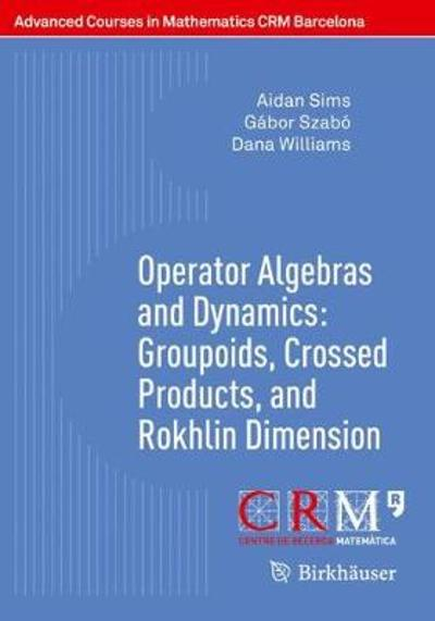 Operator Algebras and Dynamics: Groupoids, Crossed Products, and Rokhlin Dimension - Aidan Sims