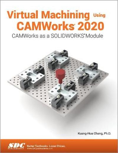 Virtual Machining Using CAMWorks 2020 - Kuang-Hua Chang