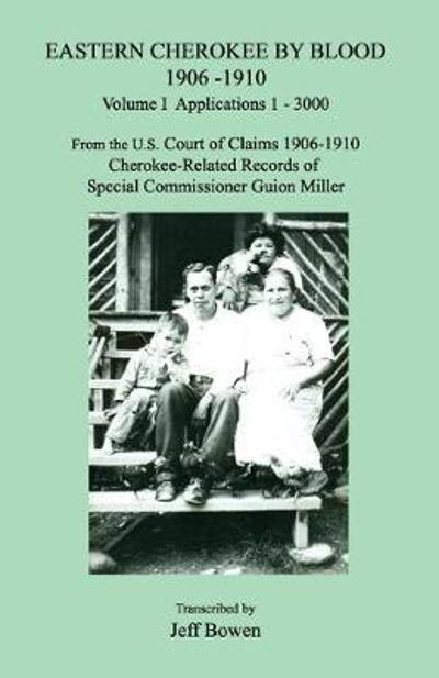 Eastern Cherokee by Blood 1906-1910, Volume I, Applications 1-3000; From the U.S. Court of Claims 1906-1910, Cherokee-Related Records of Special Commissioner Guion Miller - Jeff Bowen