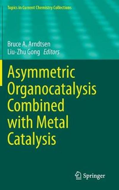 Asymmetric Organocatalysis Combined with Metal Catalysis - Bruce A. Arndtsen
