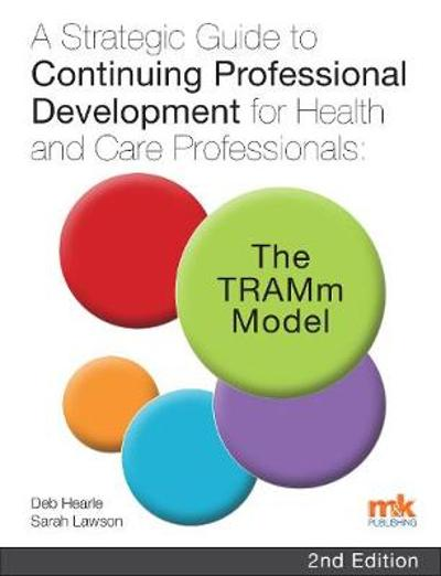A Strategic Guide to Continuing Professional Development for Health and Care Professionals: The TRAMm Model - Deb Hearle