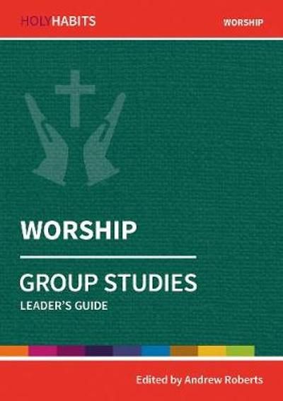 Holy Habits Group Studies: Worship - Andrew Roberts