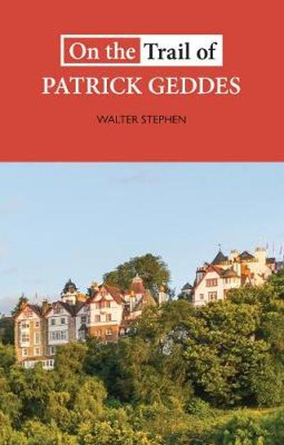 On the Trail of Patrick Geddes - Walter Stephen