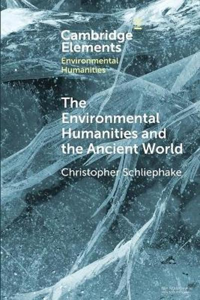 The Environmental Humanities and the Ancient World - Christopher Schliephake