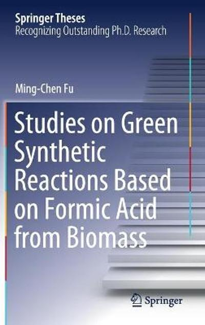 Studies on Green Synthetic Reactions Based on Formic Acid from Biomass - Ming-Chen Fu