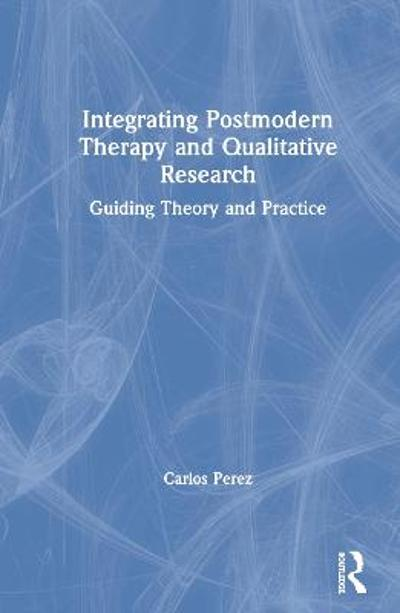 Integrating Postmodern Therapy and Qualitative Research - Carlos Perez