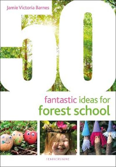 50 Fantastic Ideas for Forest School - Jamie Victoria Barnes