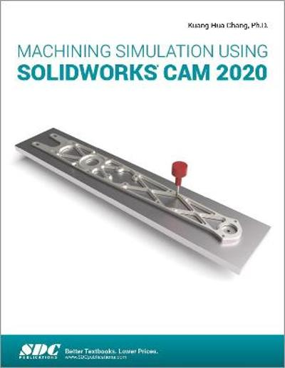 Machining Simulation Using SOLIDWORKS CAM 2020 - Kuang-Hua Chang