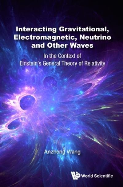 Interacting Gravitational, Electromagnetic, Neutrino And Other Waves: In The Context Of Einstein's General Theory Of Relativity - Anzhong Wang