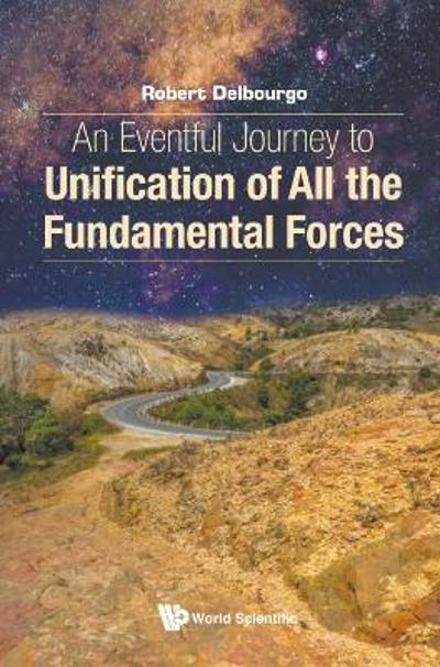 Eventful Journey To Unification Of All The Fundamental Forces, An - Robert Delbourgo