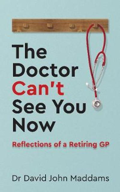 The Doctor Can't See You Now - Dr David John Maddams